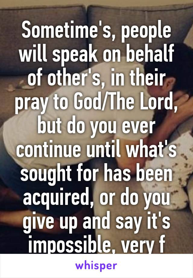 Sometime's, people will speak on behalf of other's, in their pray to God/The Lord, but do you ever continue until what's sought for has been acquired, or do you give up and say it's impossible, very f