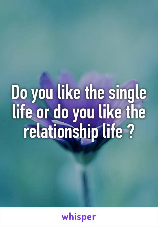 Do you like the single life or do you like the relationship life ?