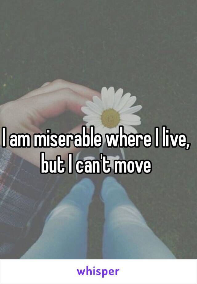 I am miserable where I live, but I can't move