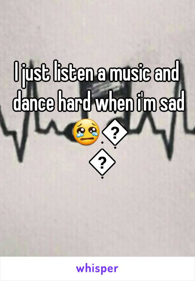 I just listen a music and dance hard when i'm sad 😢😢😢