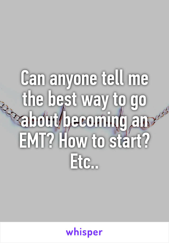 Can anyone tell me the best way to go about becoming an EMT? How to start? Etc..