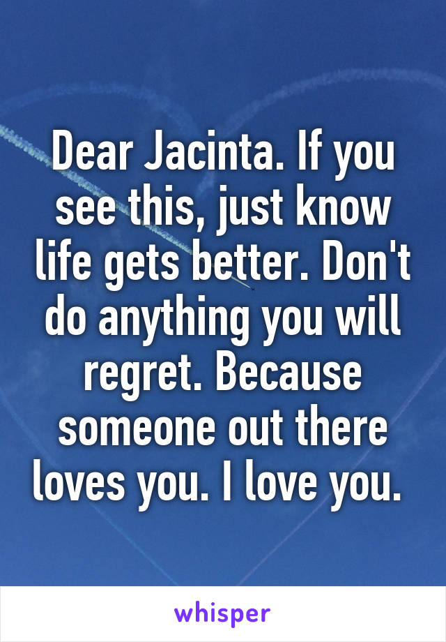Dear Jacinta. If you see this, just know life gets better. Don't do anything you will regret. Because someone out there loves you. I love you.