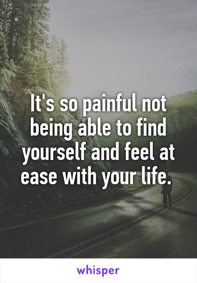 It's so painful not being able to find yourself and feel at ease with your life.