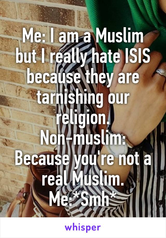 Me: I am a Muslim but I really hate ISIS because they are tarnishing our religion. Non-muslim: Because you're not a real Muslim. Me:*Smh*
