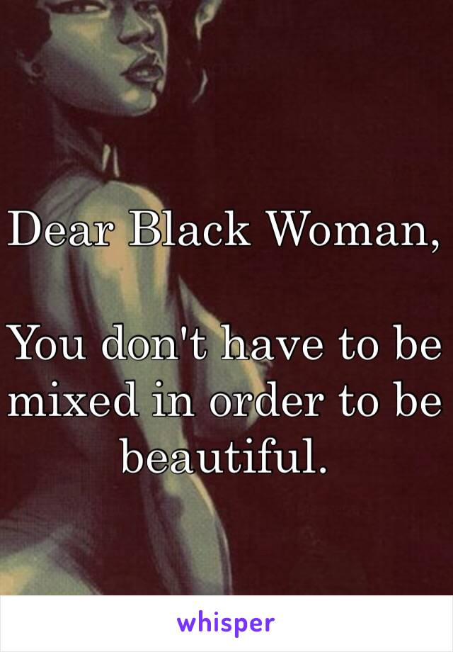Dear Black Woman,  You don't have to be mixed in order to be beautiful.