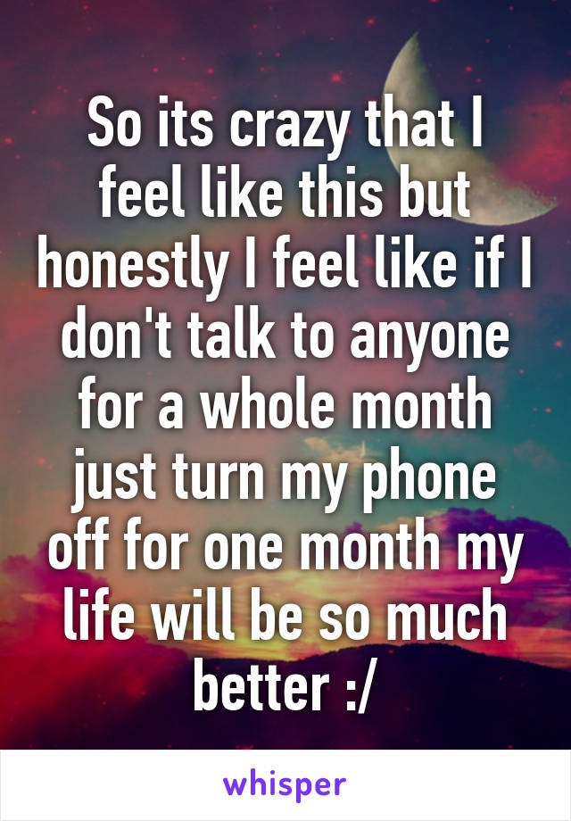 So its crazy that I feel like this but honestly I feel like if I don't talk to anyone for a whole month just turn my phone off for one month my life will be so much better :/