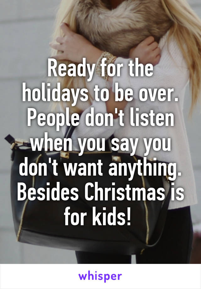 Ready for the holidays to be over. People don't listen when you say you don't want anything. Besides Christmas is for kids!