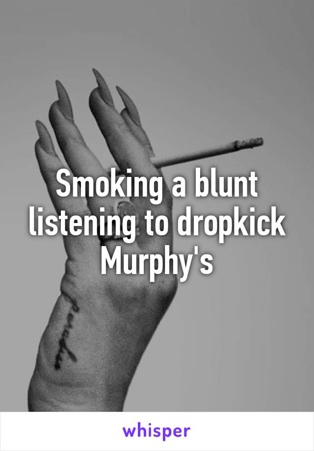 Smoking a blunt listening to dropkick Murphy's