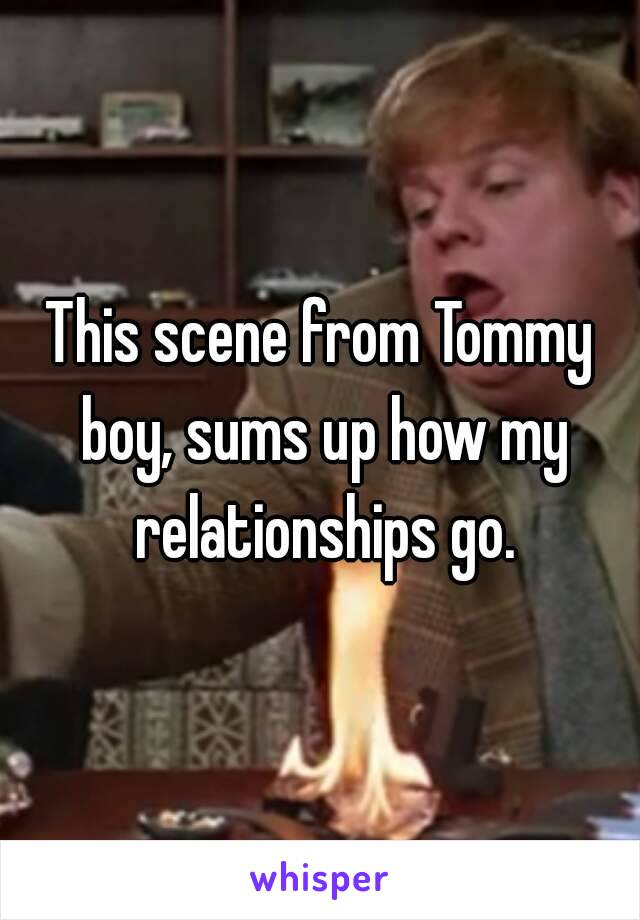 This scene from Tommy boy, sums up how my relationships go.