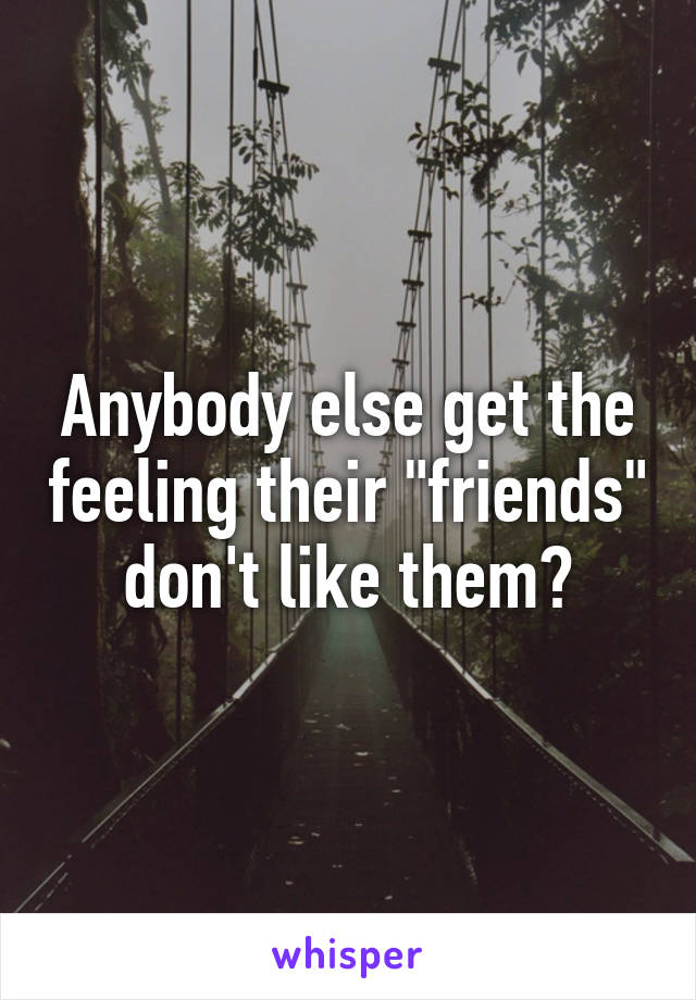 """Anybody else get the feeling their """"friends"""" don't like them?"""