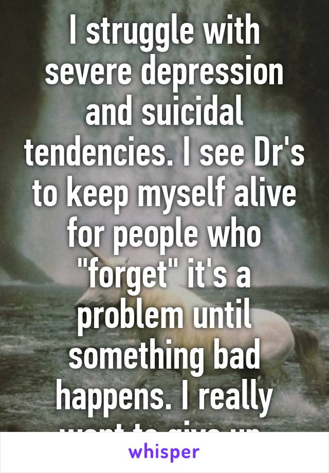 """I struggle with severe depression and suicidal tendencies. I see Dr's to keep myself alive for people who """"forget"""" it's a problem until something bad happens. I really want to give up."""