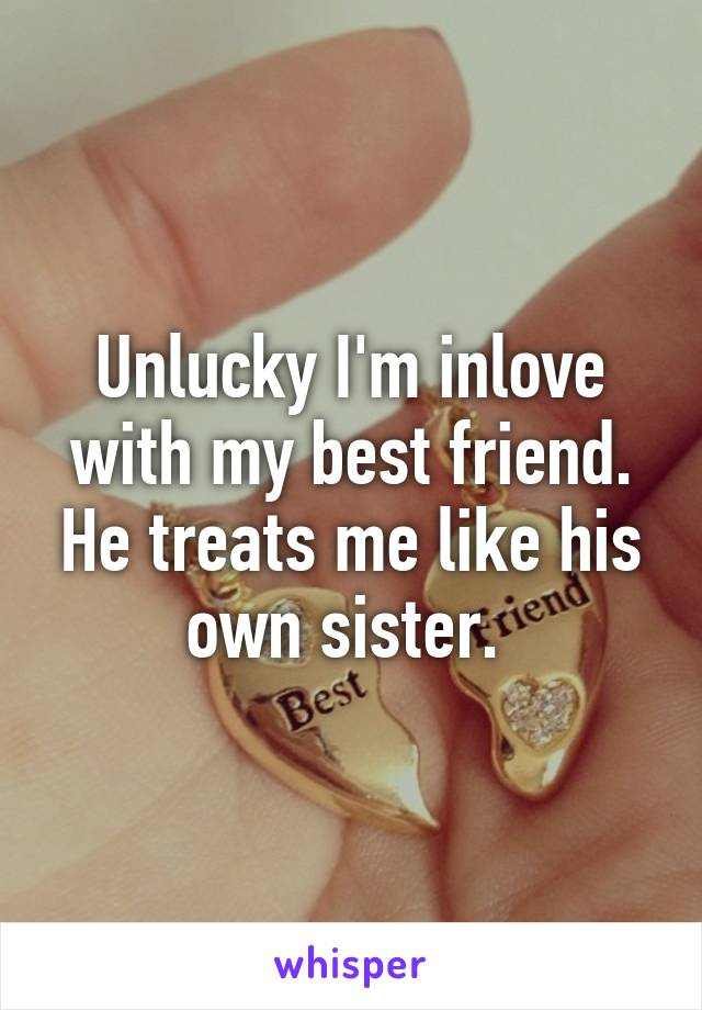 Unlucky I'm inlove with my best friend. He treats me like his own sister.