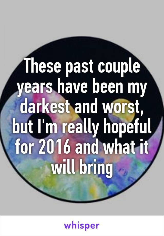 These past couple years have been my darkest and worst, but I'm really hopeful for 2016 and what it will bring