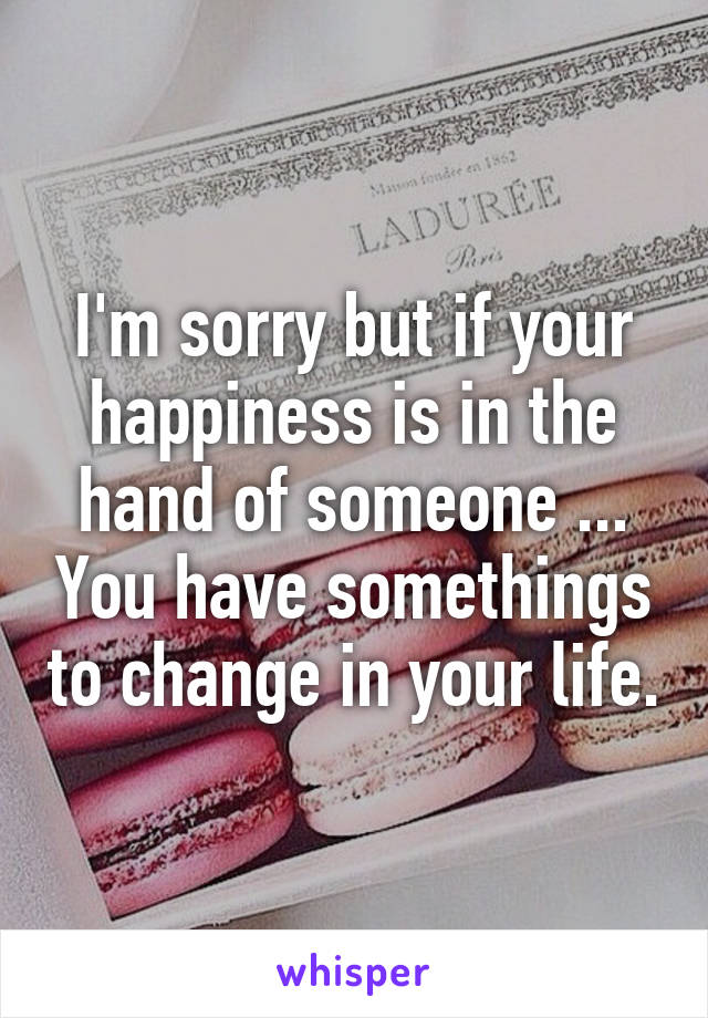 I'm sorry but if your happiness is in the hand of someone ... You have somethings to change in your life.