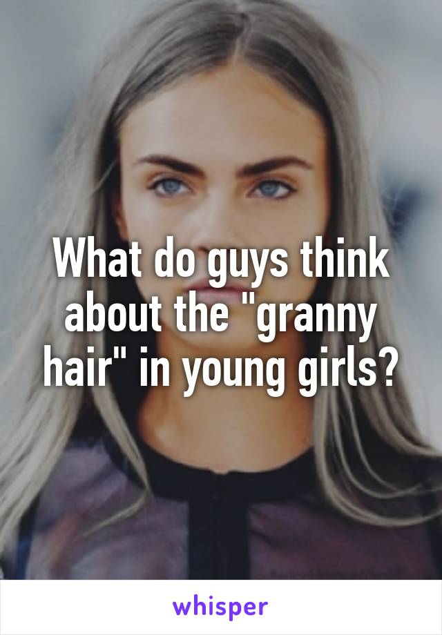 "What do guys think about the ""granny hair"" in young girls?"