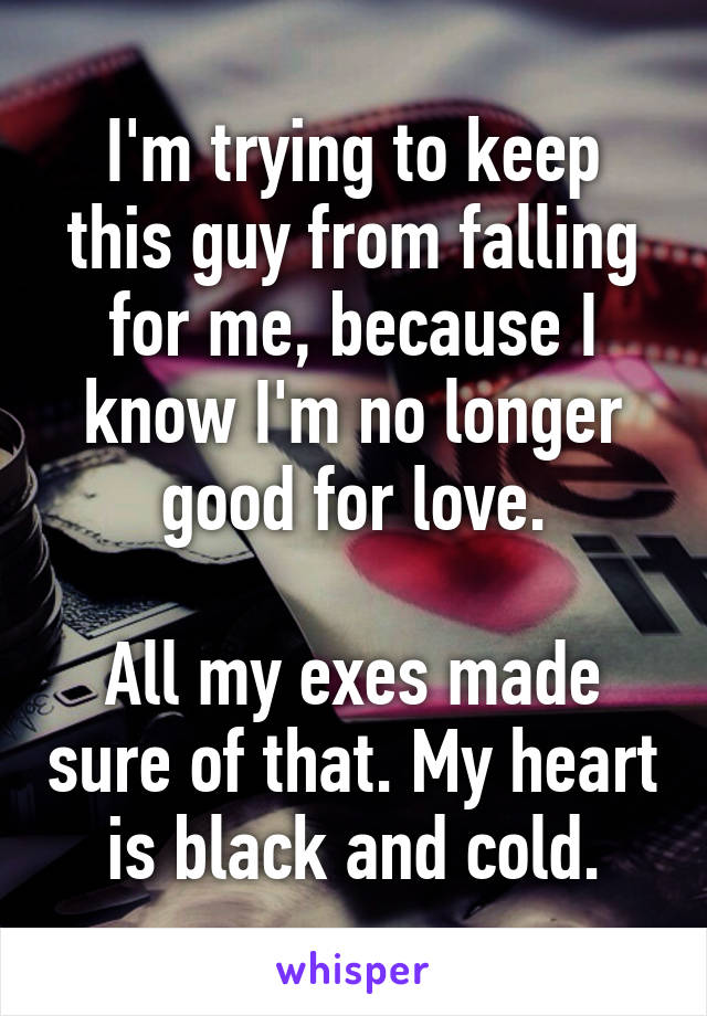I'm trying to keep this guy from falling for me, because I know I'm no longer good for love.  All my exes made sure of that. My heart is black and cold.