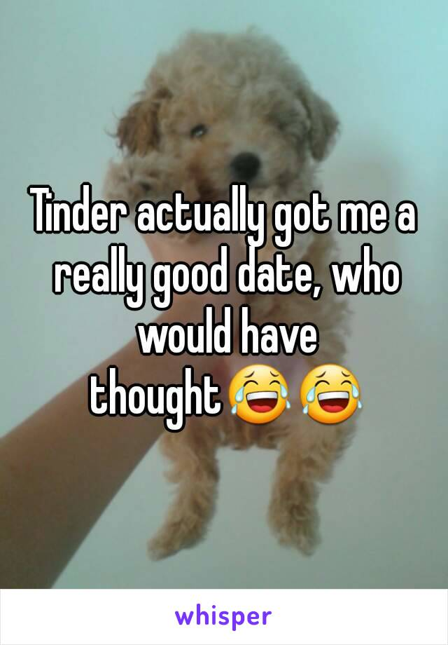 Tinder actually got me a really good date, who would have thought😂😂