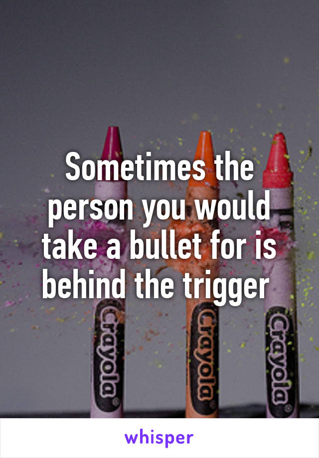Sometimes the person you would take a bullet for is behind the trigger