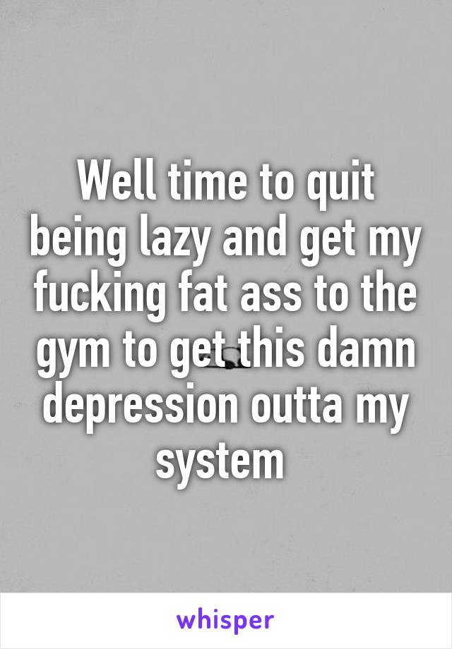 Well time to quit being lazy and get my fucking fat ass to the gym to get this damn depression outta my system