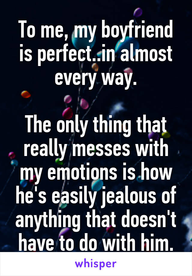 To me, my boyfriend is perfect..in almost every way.  The only thing that really messes with my emotions is how he's easily jealous of anything that doesn't have to do with him.