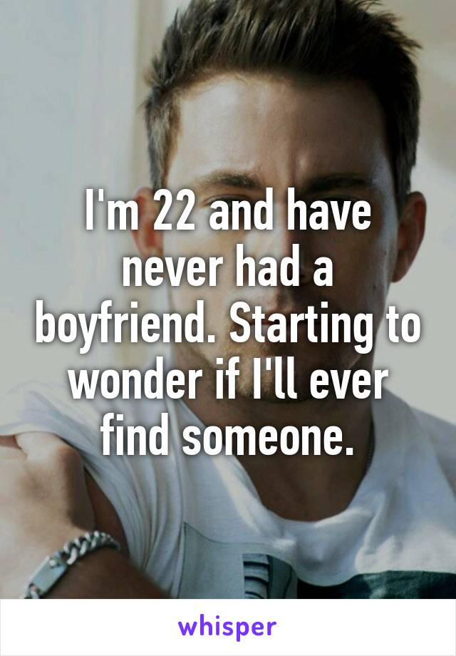 I'm 22 and have never had a boyfriend. Starting to wonder if I'll ever find someone.
