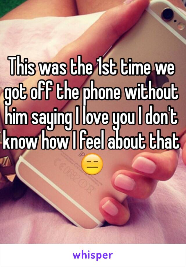 This was the 1st time we got off the phone without him saying I love you I don't know how I feel about that 😑