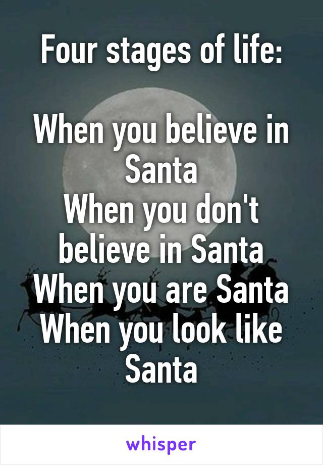 Four stages of life:  When you believe in Santa When you don't believe in Santa When you are Santa When you look like Santa