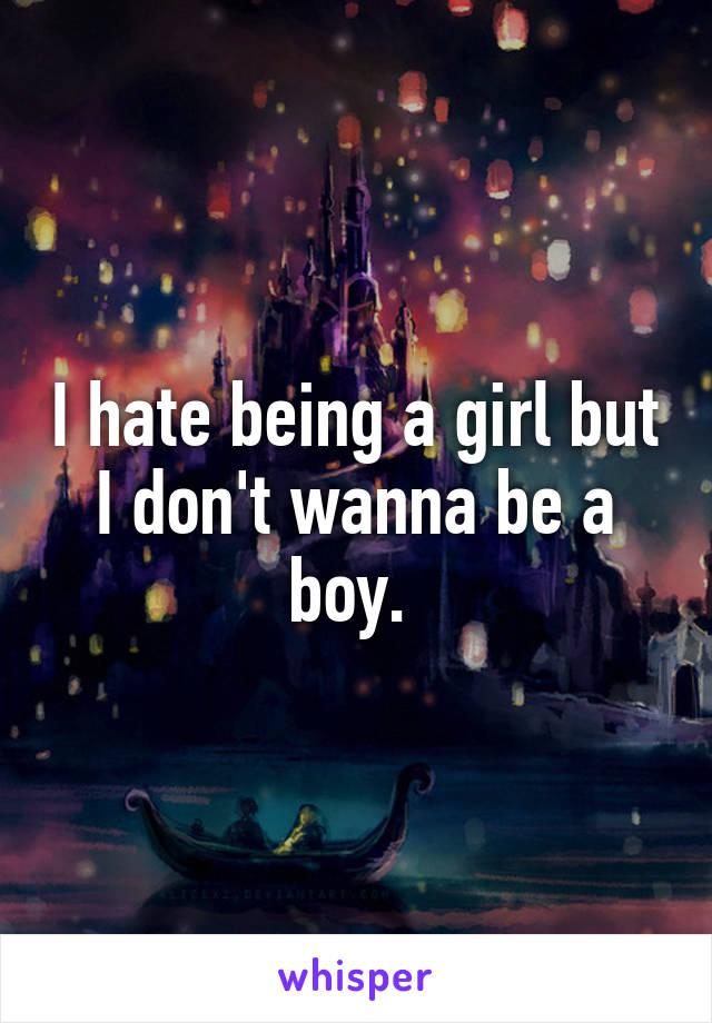 I hate being a girl but I don't wanna be a boy.