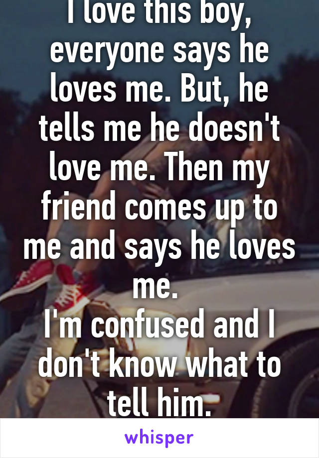 I love this boy, everyone says he loves me. But, he tells me he doesn't love me. Then my friend comes up to me and says he loves me.  I'm confused and I don't know what to tell him. What should I do?