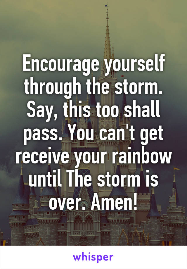 Encourage yourself through the storm. Say, this too shall pass. You can't get receive your rainbow until The storm is over. Amen!