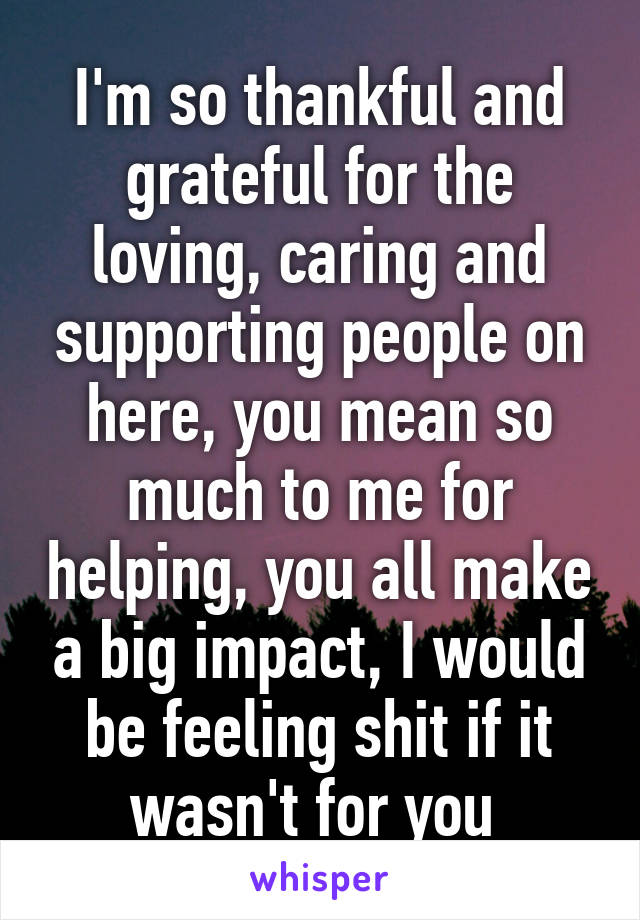 I'm so thankful and grateful for the loving, caring and supporting people on here, you mean so much to me for helping, you all make a big impact, I would be feeling shit if it wasn't for you