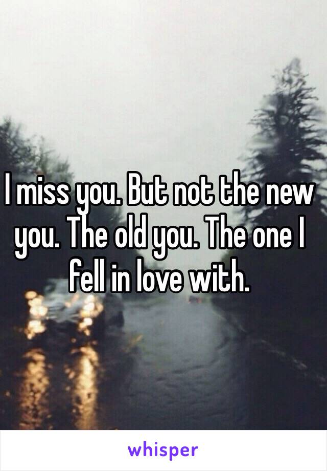 I miss you. But not the new you. The old you. The one I fell in love with.