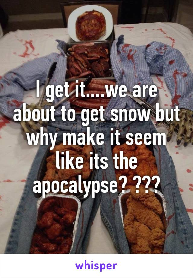 I get it....we are about to get snow but why make it seem like its the apocalypse? ???