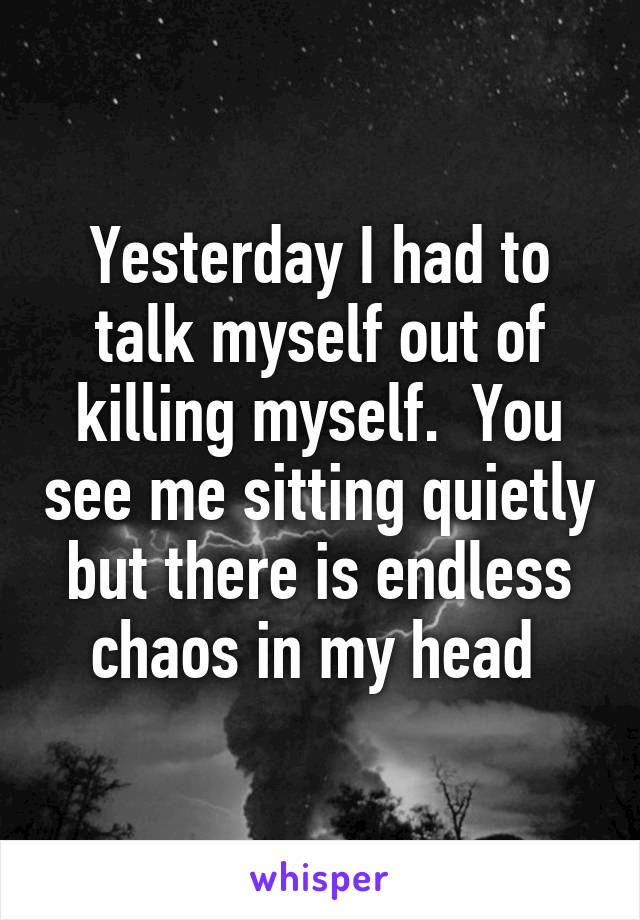 Yesterday I had to talk myself out of killing myself.  You see me sitting quietly but there is endless chaos in my head