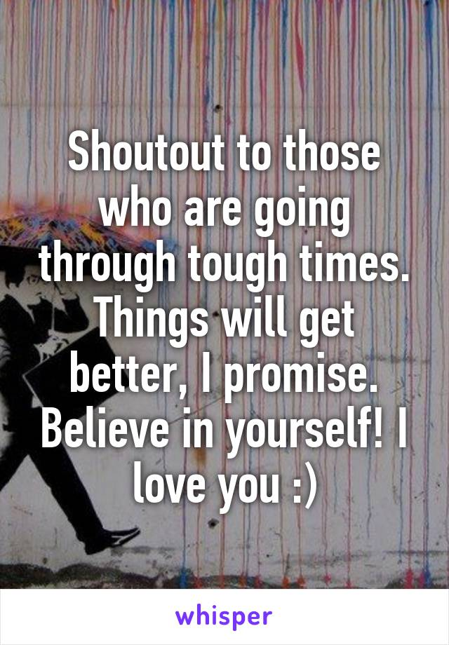 Shoutout to those who are going through tough times. Things will get better, I promise. Believe in yourself! I love you :)