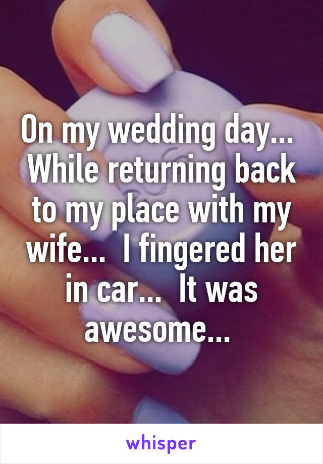 On my wedding day...  While returning back to my place with my wife...  I fingered her in car...  It was awesome...