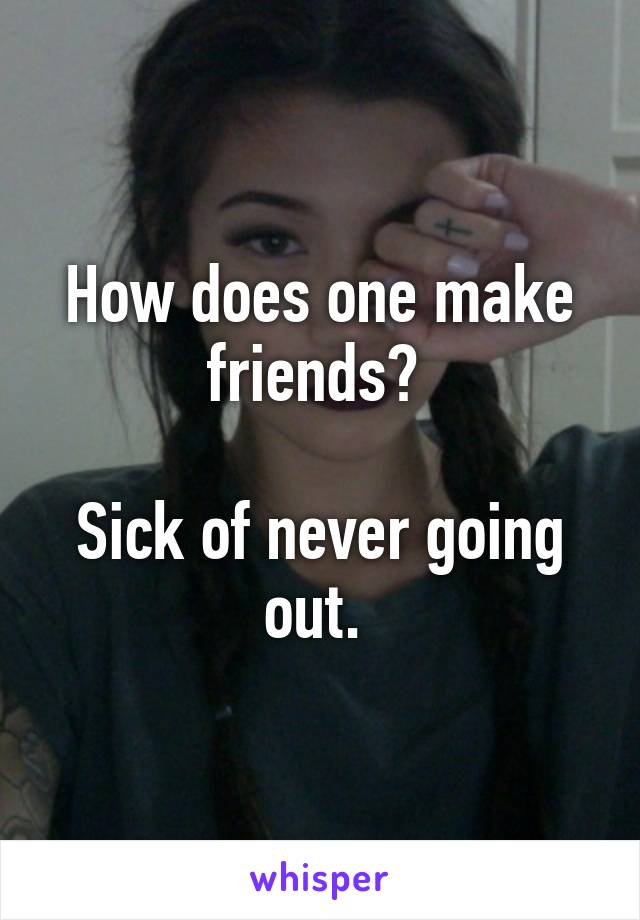 How does one make friends?   Sick of never going out.