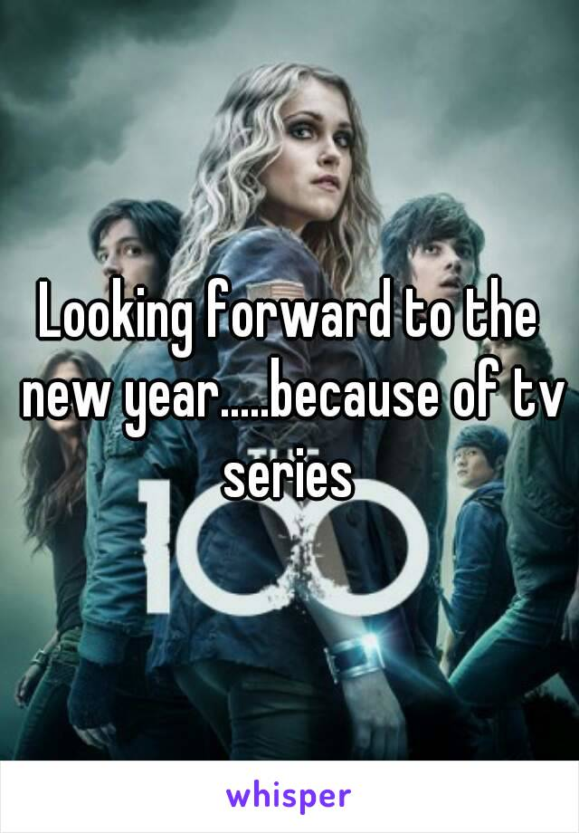 Looking forward to the new year.....because of tv series