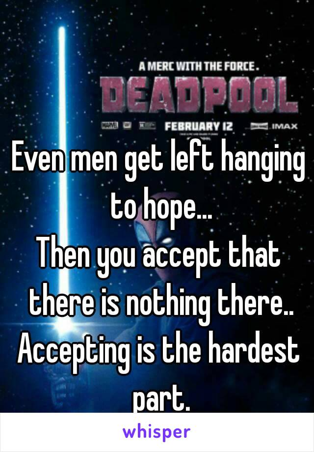 Even men get left hanging to hope... Then you accept that there is nothing there.. Accepting is the hardest part.