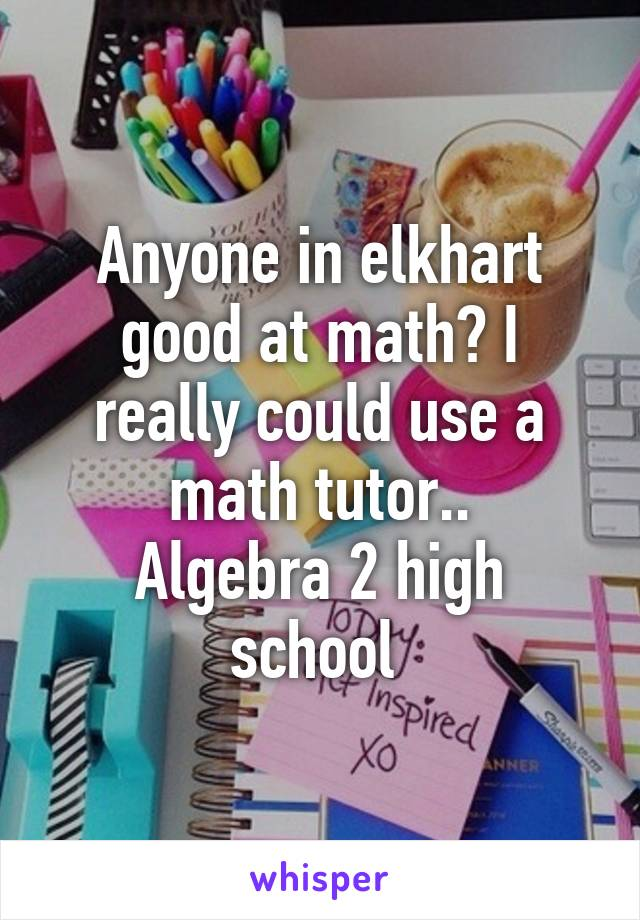 Anyone in elkhart good at math? I really could use a math tutor.. Algebra 2 high school