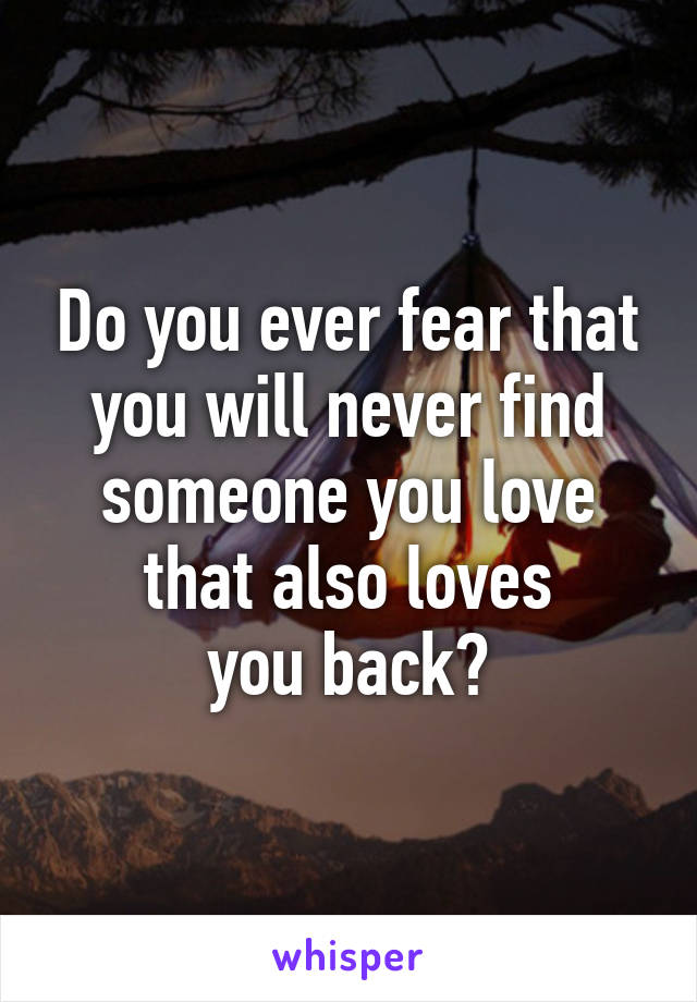 Do you ever fear that you will never find someone you love that also loves you back?