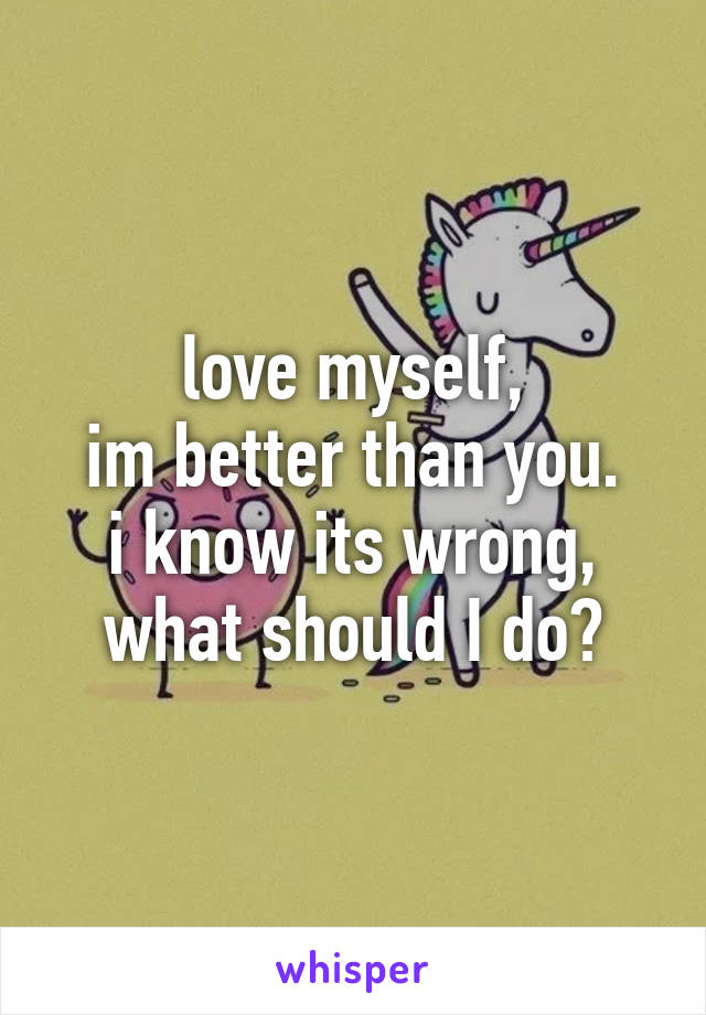 love myself, im better than you. i know its wrong, what should I do?