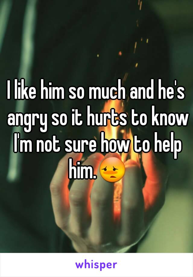 I like him so much and he's angry so it hurts to know I'm not sure how to help him.😳