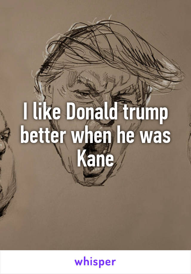 I like Donald trump better when he was Kane