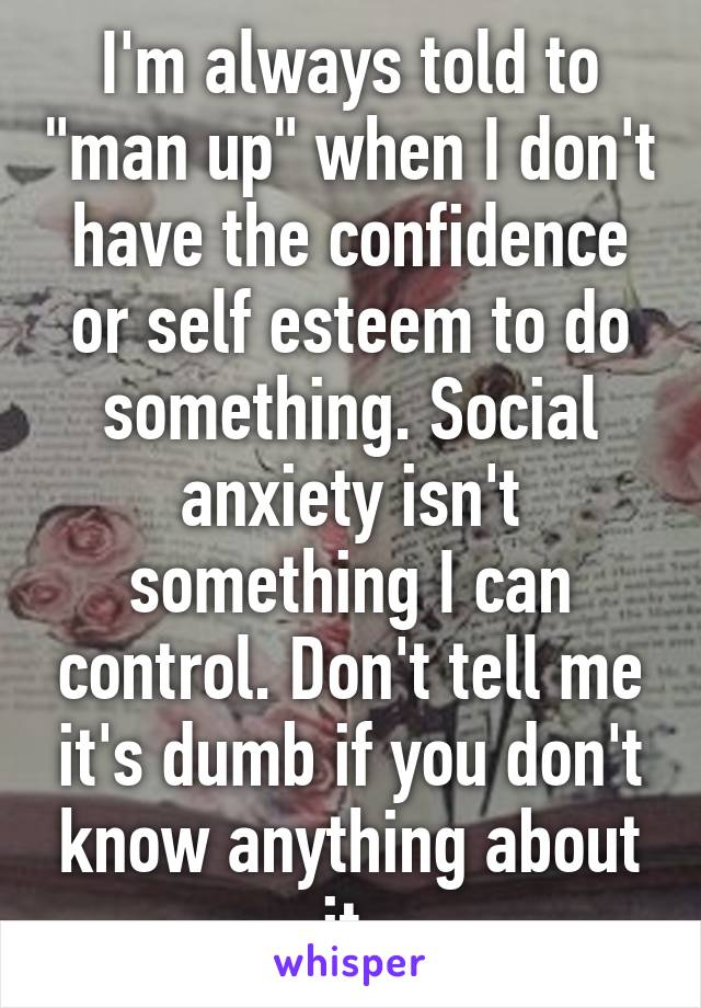 """I'm always told to """"man up"""" when I don't have the confidence or self esteem to do something. Social anxiety isn't something I can control. Don't tell me it's dumb if you don't know anything about it."""