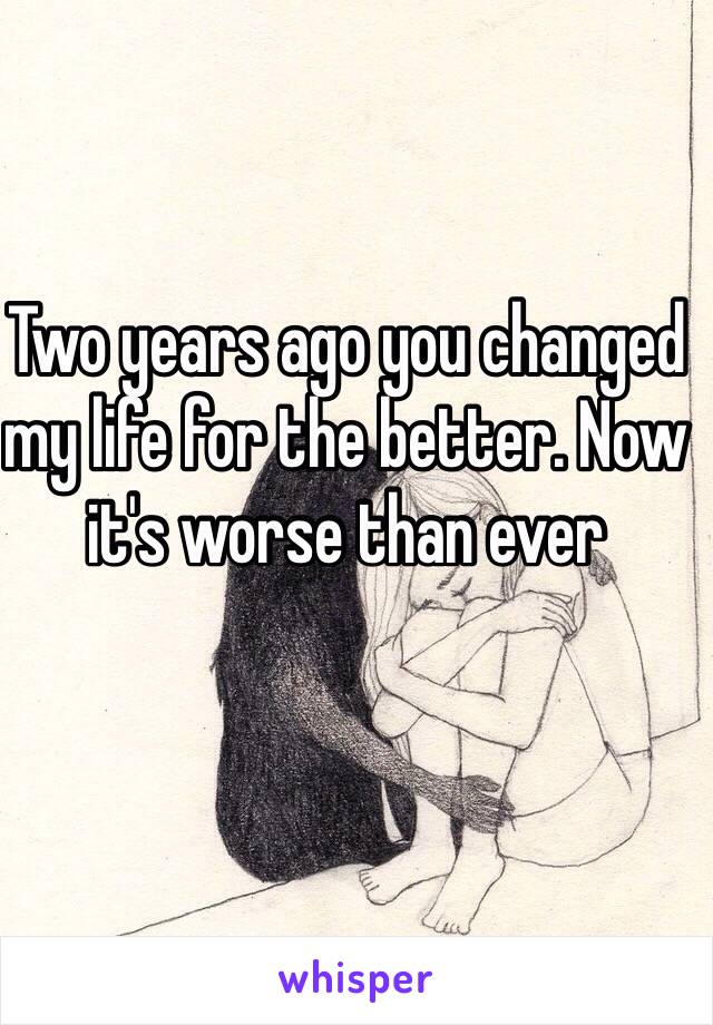 Two years ago you changed my life for the better. Now it's worse than ever