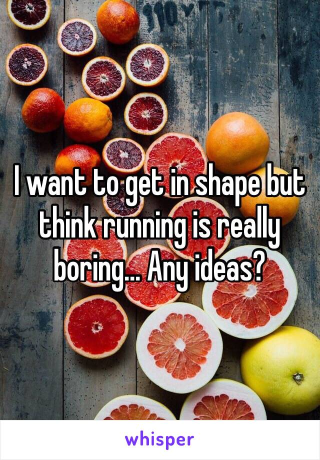I want to get in shape but think running is really boring... Any ideas?