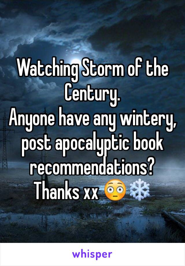Watching Storm of the Century.  Anyone have any wintery, post apocalyptic book recommendations?  Thanks xx 😳❄️