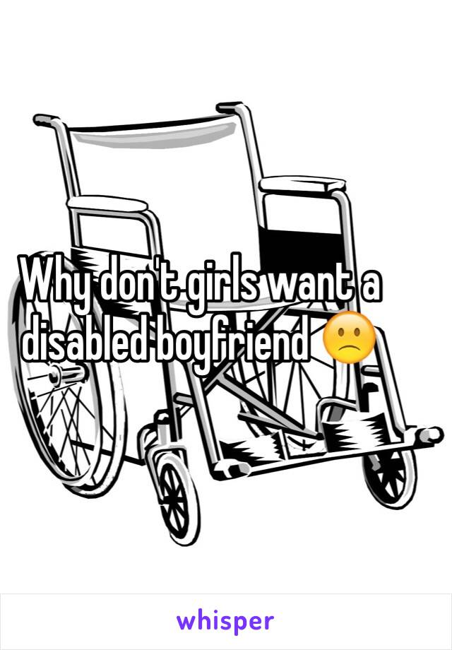 Why don't girls want a disabled boyfriend 🙁