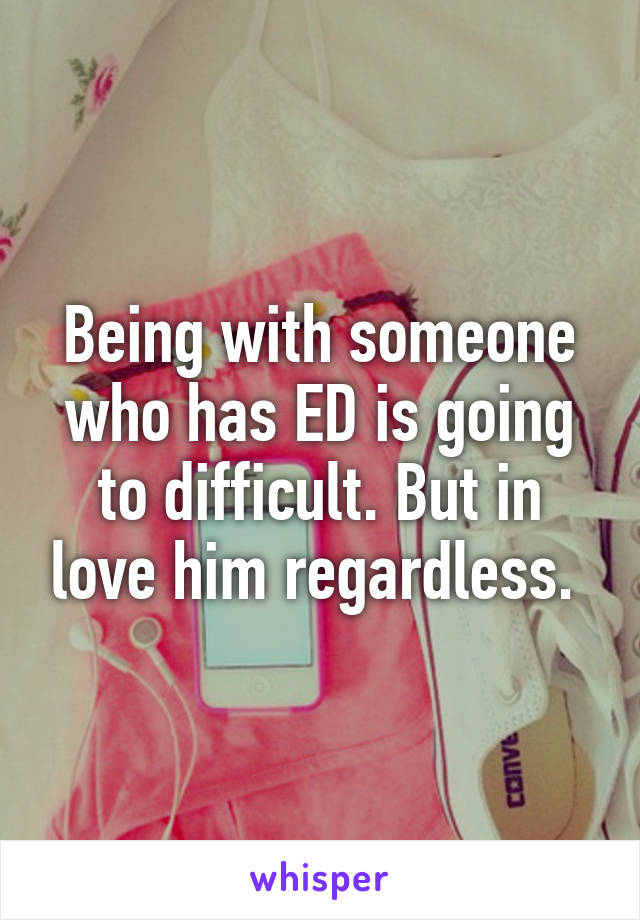 Being with someone who has ED is going to difficult. But in love him regardless.